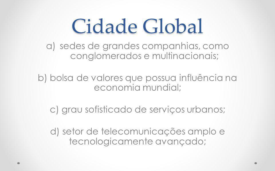 Cidade Global a)sedes de grandes companhias, como conglomerados e multinacionais; b) bolsa de valores que possua influência na economia mundial; c) grau sofisticado de serviços urbanos; d) setor de telecomunicações amplo e tecnologicamente avançado;