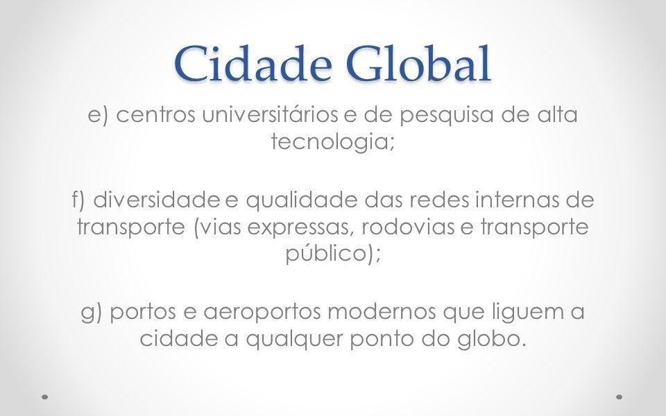 Cidade Global e) centros universitários e de pesquisa de alta tecnologia; f) diversidade e qualidade das redes internas de transporte (vias expressas, rodovias e transporte público); g) portos e aeroportos modernos que liguem a cidade a qualquer ponto do globo.