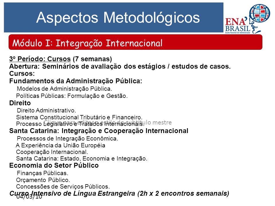 Clique para editar o estilo do subtítulo mestre 04/03/10 Aspectos Metodológicos Módulo I: Integração Internacional 3º Período: Cursos (7 semanas) Abertura: Seminários de avaliação dos estágios / estudos de casos.