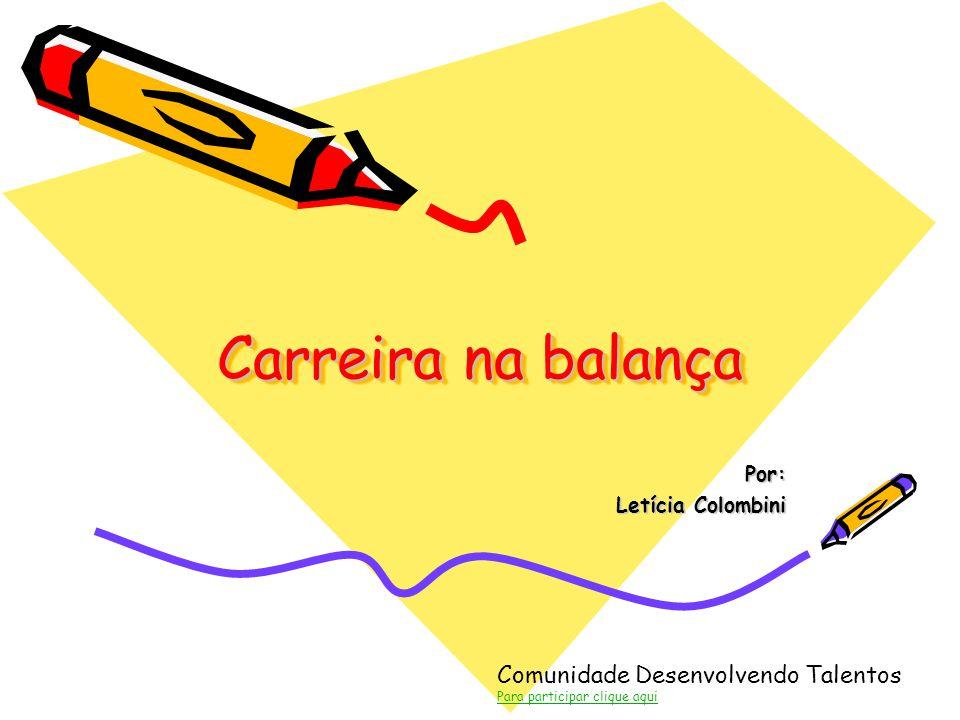 Comunidade Desenvolvendo Talentos Para participar clique aqui Carreira na balança Por: Letícia Colombini