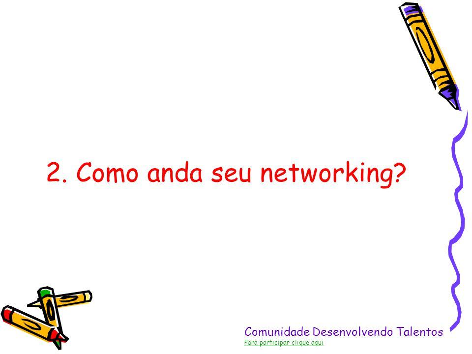 Comunidade Desenvolvendo Talentos Para participar clique aqui 2. Como anda seu networking?