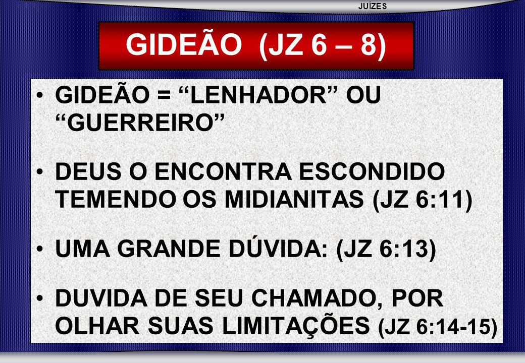 JUÍZES SEBAC - SEMINÁRIO BATISTA DA CHAPADA GIDEÃO (JZ 6 – 8) GIDEÃO = LENHADOR OU GUERREIRO DEUS O ENCONTRA ESCONDIDO TEMENDO OS MIDIANITAS (JZ 6:11) UMA GRANDE DÚVIDA: (JZ 6:13) DUVIDA DE SEU CHAMADO, POR OLHAR SUAS LIMITAÇÕES (JZ 6:14-15)