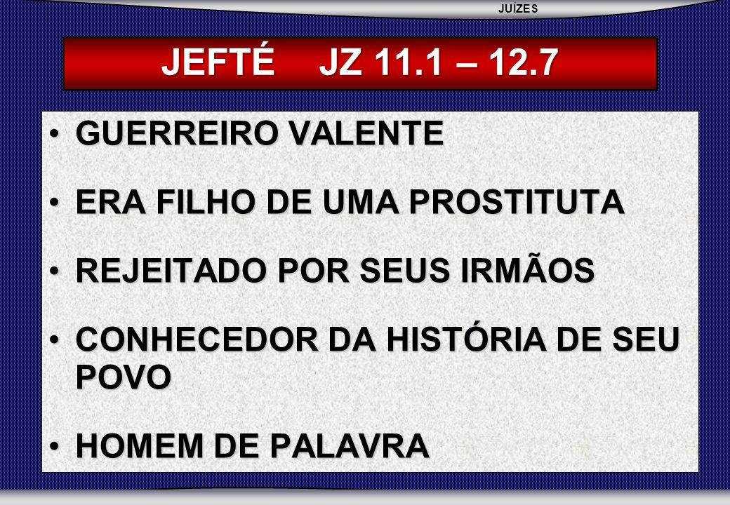 JUÍZES SEBAC - SEMINÁRIO BATISTA DA CHAPADA JEFTÉ JZ 11.1 – 12.7 GUERREIRO VALENTEGUERREIRO VALENTE ERA FILHO DE UMA PROSTITUTAERA FILHO DE UMA PROSTITUTA REJEITADO POR SEUS IRMÃOSREJEITADO POR SEUS IRMÃOS CONHECEDOR DA HISTÓRIA DE SEU POVOCONHECEDOR DA HISTÓRIA DE SEU POVO HOMEM DE PALAVRAHOMEM DE PALAVRA