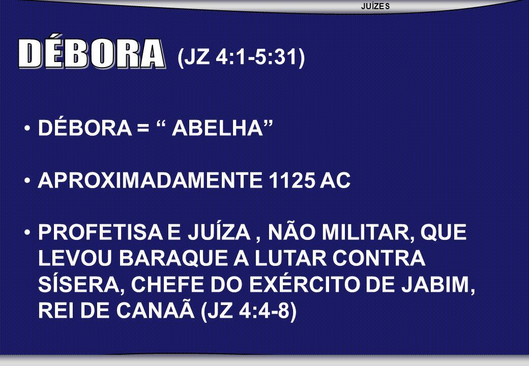 JUÍZES SEBAC - SEMINÁRIO BATISTA DA CHAPADA DÉBORA = ABELHA APROXIMADAMENTE 1125 AC PROFETISA E JUÍZA, NÃO MILITAR, QUE LEVOU BARAQUE A LUTAR CONTRA SÍSERA, CHEFE DO EXÉRCITO DE JABIM, REI DE CANAÃ (JZ 4:4-8) (JZ 4:1-5:31)