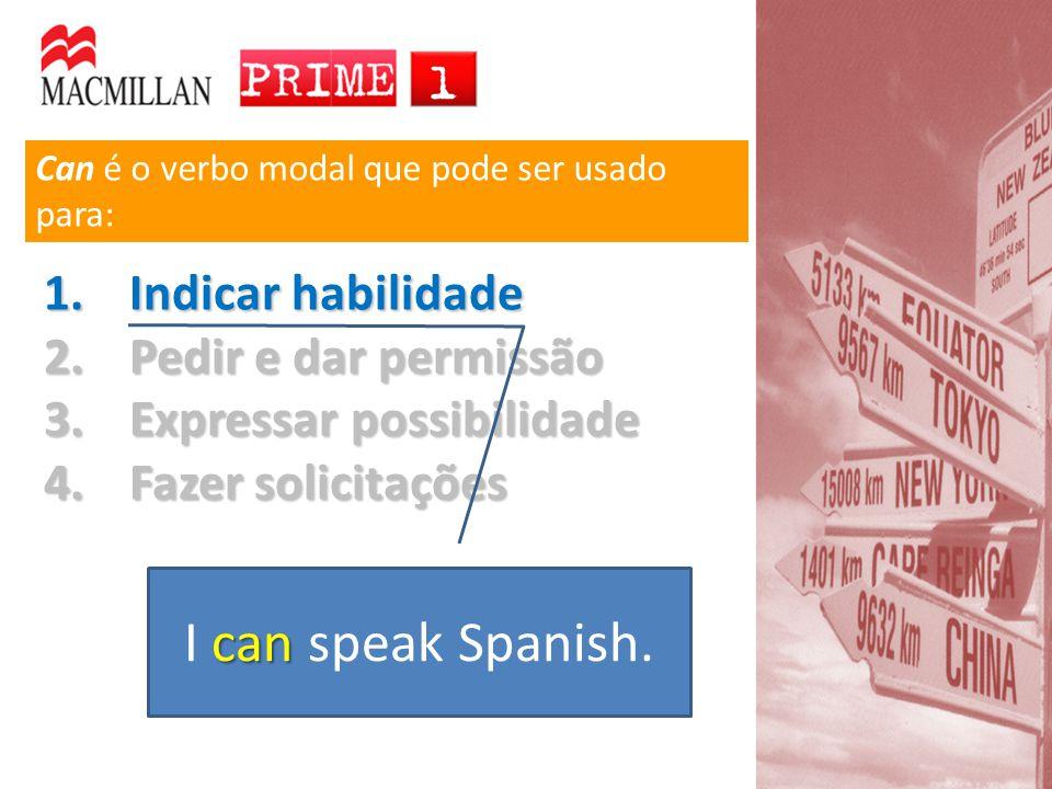 Can é o verbo modal que pode ser usado para: 1.Indicar habilidade 2.Pedir e dar permissão 3.Expressar possibilidade 4.Fazer solicitações can I can speak Spanish.