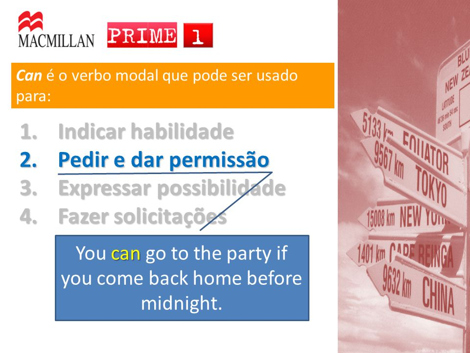 Can é o verbo modal que pode ser usado para: 1.Indicar habilidade 2.Pedir e dar permissão 3.Expressar possibilidade 4.Fazer solicitações can You can go to the party if you come back home before midnight.