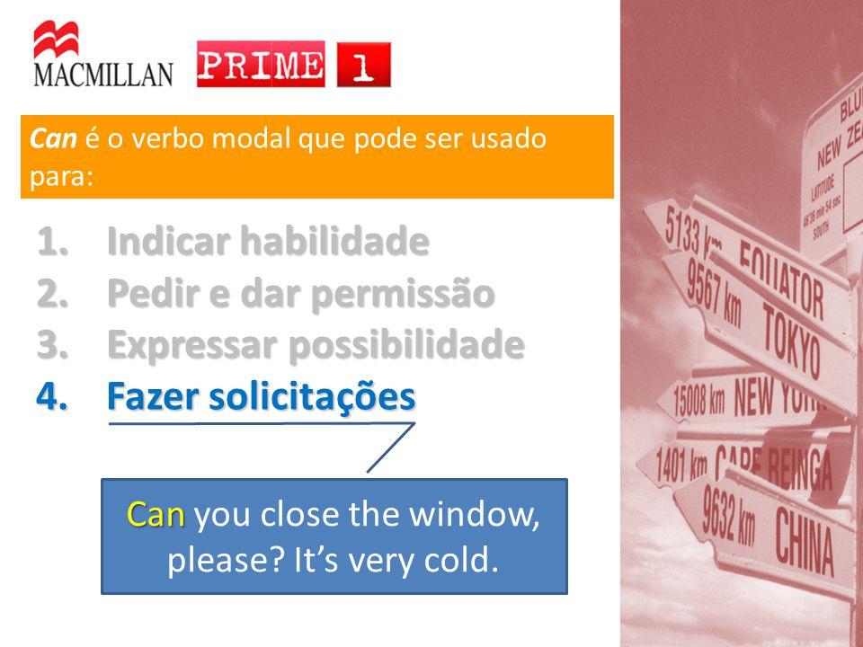 Can é o verbo modal que pode ser usado para: 1.Indicar habilidade 2.Pedir e dar permissão 3.Expressar possibilidade 4.Fazer solicitações Can Can you close the window, please.