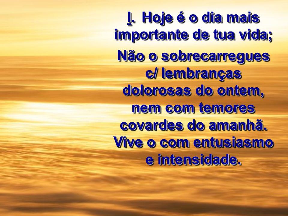 I.Hoje é o dia mais importante de tua vida; Não o sobrecarregues c/ lembranças dolorosas do ontem, nem com temores covardes do amanhã. Vive o com entu
