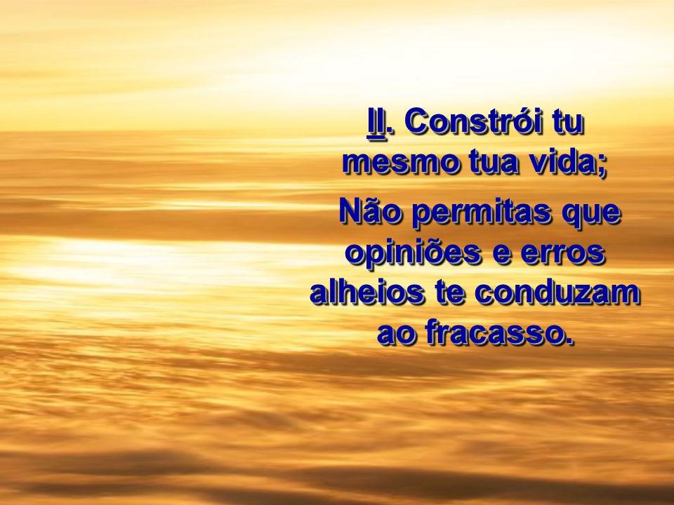 II. Constrói tu mesmo tua vida; Não permitas que opiniões e erros alheios te conduzam ao fracasso. Não permitas que opiniões e erros alheios te conduz