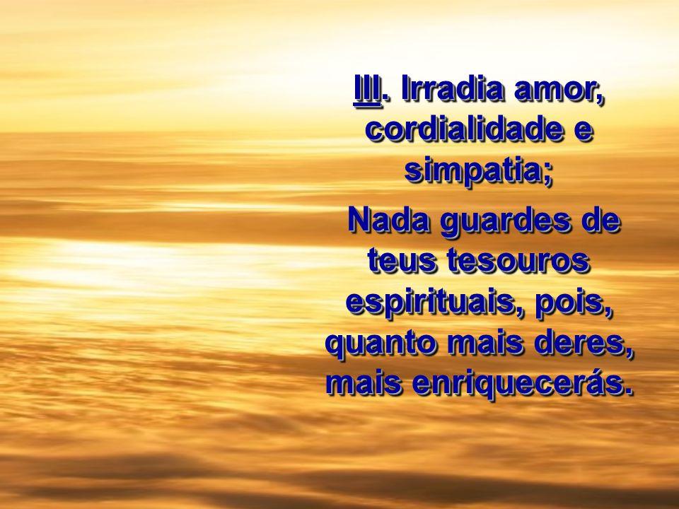 III. Irradia amor, cordialidade e simpatia; Nada guardes de teus tesouros espirituais, pois, quanto mais deres, mais enriquecerás. Nada guardes de teu