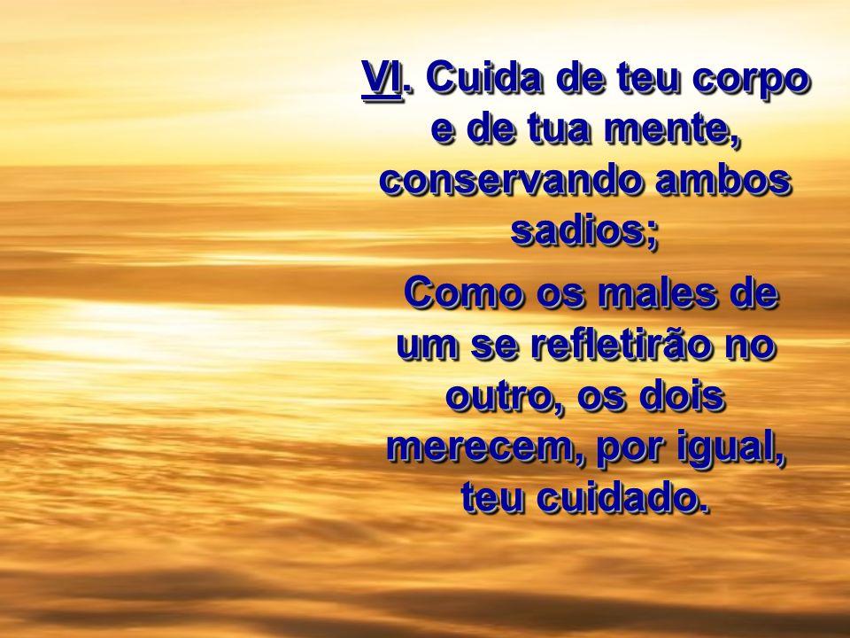 VI. Cuida de teu corpo e de tua mente, conservando ambos sadios; Como os males de um se refletirão no outro, os dois merecem, por igual, teu cuidado.