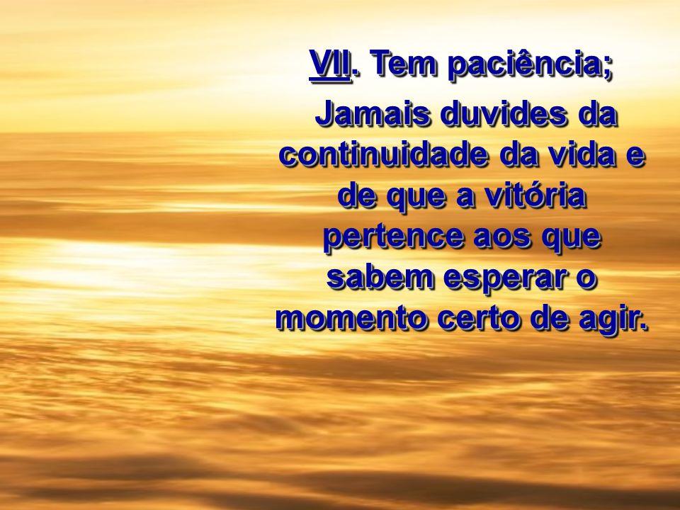 VII. Tem paciência; Jamais duvides da continuidade da vida e de que a vitória pertence aos que sabem esperar o momento certo de agir. Jamais duvides d