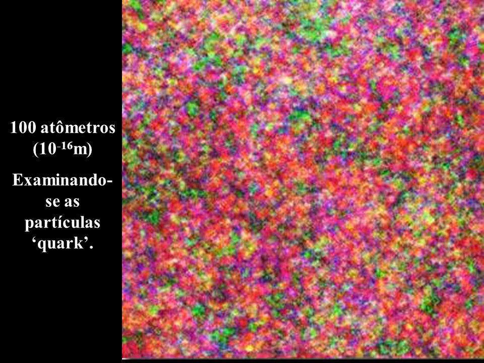 100 atômetros (10 -16 m) Examinando- se as partículas 'quark'.