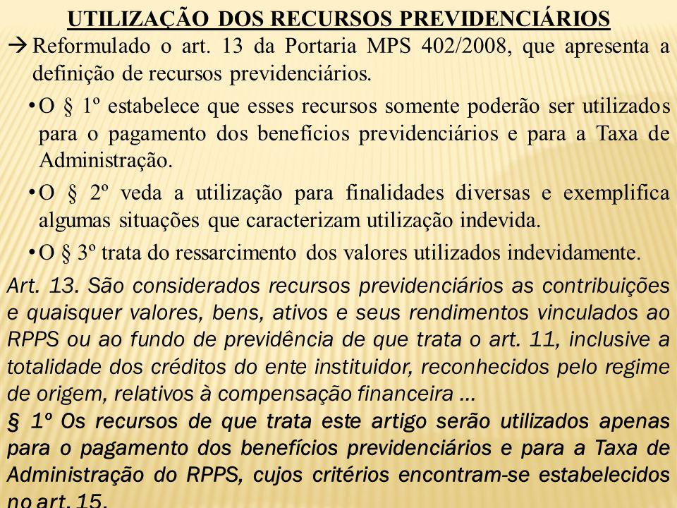 UTILIZAÇÃO DOS RECURSOS PREVIDENCIÁRIOS  Reformulado o art. 13 da Portaria MPS 402/2008, que apresenta a definição de recursos previdenciários. O § 1