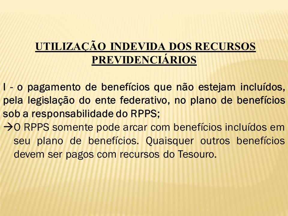 UTILIZAÇÃO INDEVIDA DOS RECURSOS PREVIDENCIÁRIOS I - o pagamento de benefícios que não estejam incluídos, pela legislação do ente federativo, no plano