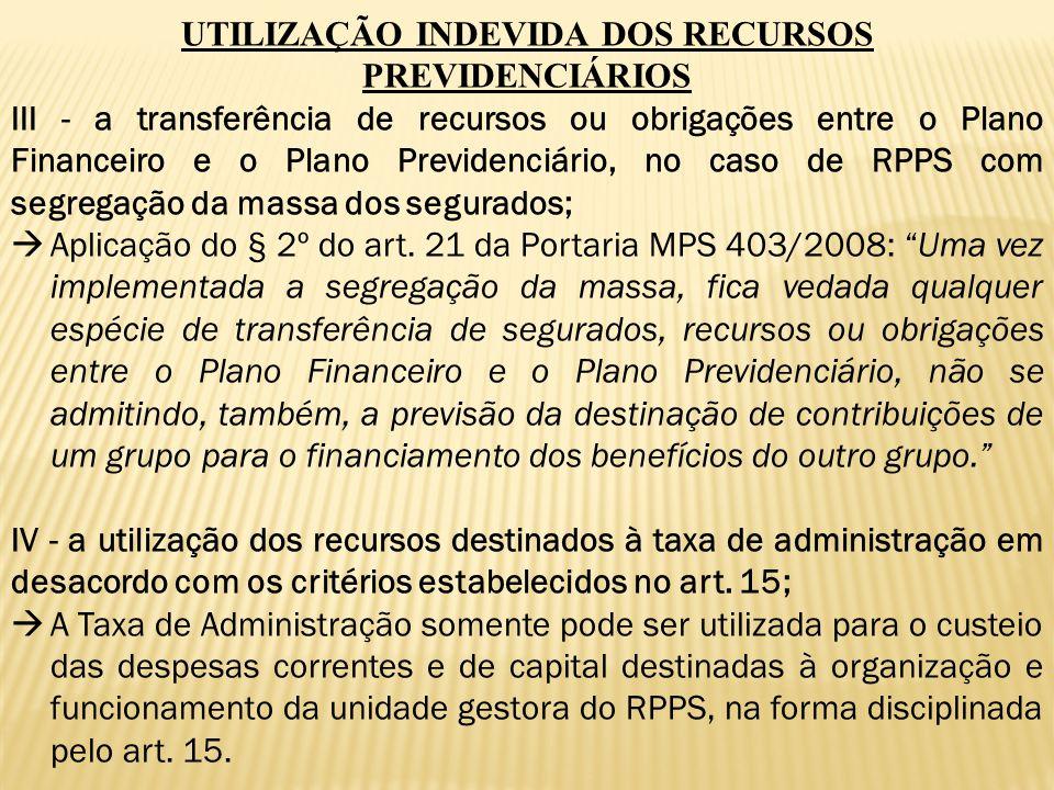 UTILIZAÇÃO INDEVIDA DOS RECURSOS PREVIDENCIÁRIOS III - a transferência de recursos ou obrigações entre o Plano Financeiro e o Plano Previdenciário, no