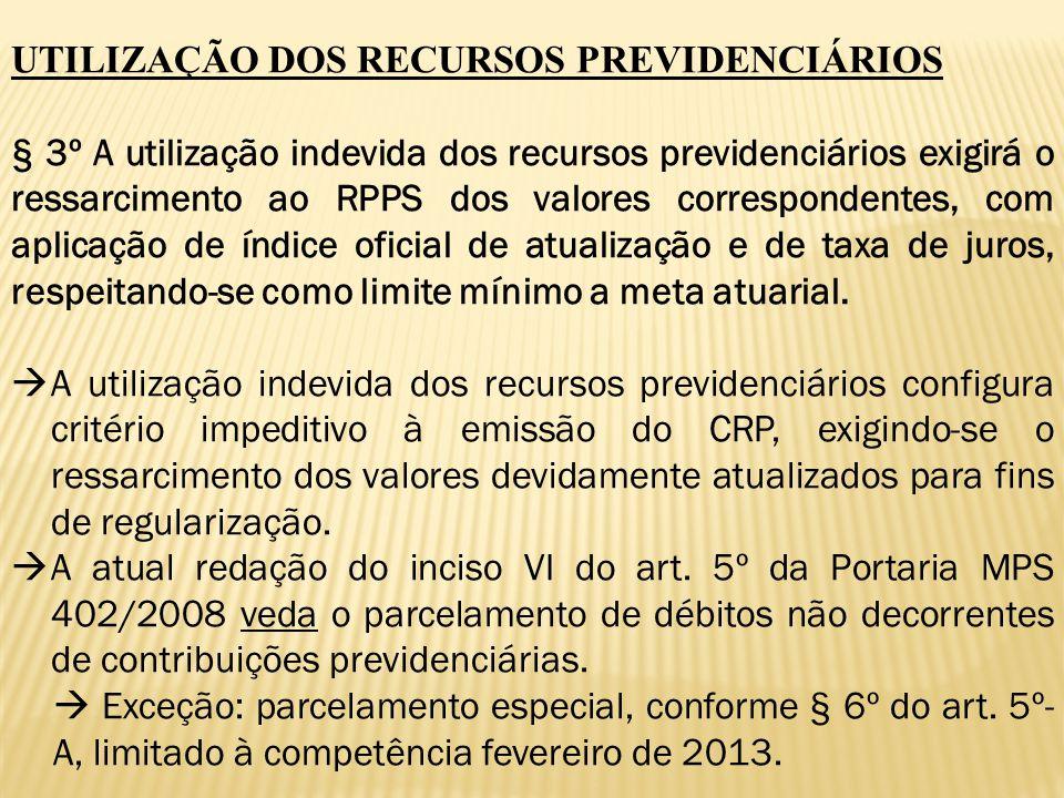 UTILIZAÇÃO DOS RECURSOS PREVIDENCIÁRIOS § 3º A utilização indevida dos recursos previdenciários exigirá o ressarcimento ao RPPS dos valores correspond