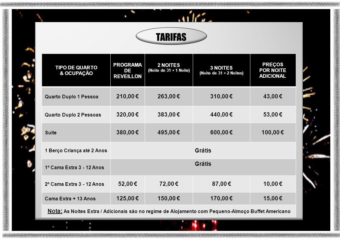 TIPO DE QUARTO & OCUPAÇÃO PROGRAMA DE REVEILLON 2 NOITES (Noite de 31 + 1 Noite) 3 NOITES (Noite de 31 + 2 Noites) PREÇOS POR NOITE ADICIONAL Quarto Duplo 1 Pessoa 210,00 €263,00 €310,00 €43,00 € Quarto Duplo 2 Pessoas 320,00 €383,00 €440,00 €53,00 € Suite 380,00 €495,00 €600,00 €100,00 € 1 Berço Criança até 2 Anos Grátis 1ª Cama Extra 3 - 12 Anos Grátis 2ª Cama Extra 3 - 12 Anos 52,00 €72,00 €87,00 €10,00 € Cama Extra + 13 Anos 125,00 €150,00 €170,00 €15,00 € Nota: As Noites Extra / Adicionais são no regime de Alojamento com Pequeno-Almoço Buffet Americano TARIFAS