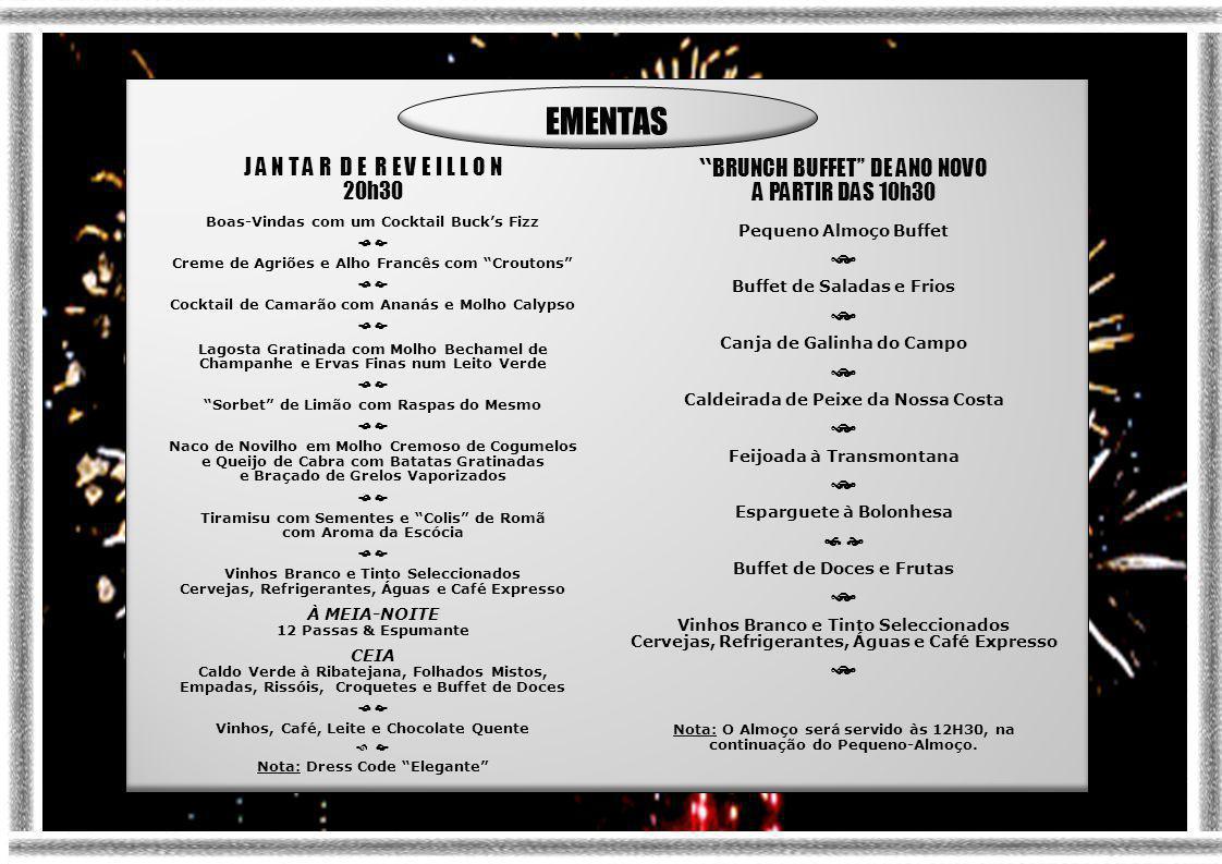 J A N T A R D E R E V E I L L O N 20h30 Boas-Vindas com um Cocktail Buck's Fizz   Creme de Agriões e Alho Francês com Croutons   Cocktail de Camarão com Ananás e Molho Calypso   Lagosta Gratinada com Molho Bechamel de Champanhe e Ervas Finas num Leito Verde   Sorbet de Limão com Raspas do Mesmo   Naco de Novilho em Molho Cremoso de Cogumelos e Queijo de Cabra com Batatas Gratinadas e Braçado de Grelos Vaporizados   Tiramisu com Sementes e Colis de Romã com Aroma da Escócia   Vinhos Branco e Tinto Seleccionados Cervejas, Refrigerantes, Águas e Café Expresso À MEIA-NOITE 12 Passas & Espumante CEIA Caldo Verde à Ribatejana, Folhados Mistos, Empadas, Rissóis, Croquetes e Buffet de Doces   Vinhos, Café, Leite e Chocolate Quente  Nota: Dress Code Elegante BRUNCH BUFFET DE ANO NOVO A PARTIR DAS 10h30 Pequeno Almoço Buffet  Buffet de Saladas e Frios  Canja de Galinha do Campo  Caldeirada de Peixe da Nossa Costa  Feijoada à Transmontana  Esparguete à Bolonhesa   Buffet de Doces e Frutas  Vinhos Branco e Tinto Seleccionados Cervejas, Refrigerantes, Águas e Café Expresso  Nota: O Almoço será servido às 12H30, na continuação do Pequeno-Almoço.