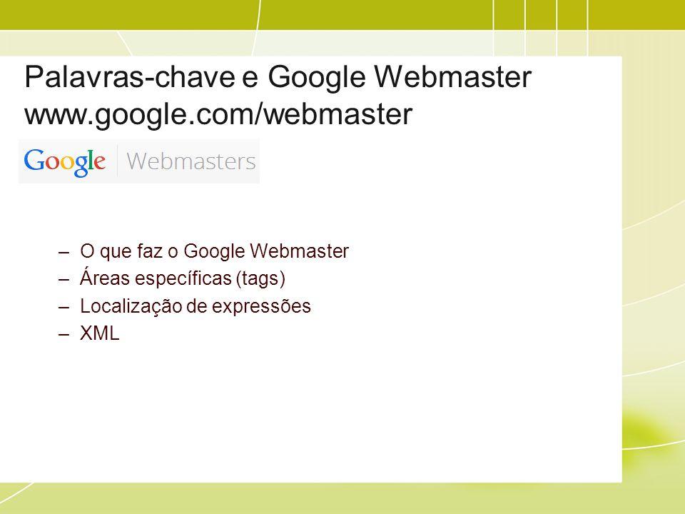 Palavras-chave e Google Webmaster www.google.com/webmaster –O que faz o Google Webmaster –Áreas específicas (tags) –Localização de expressões –XML