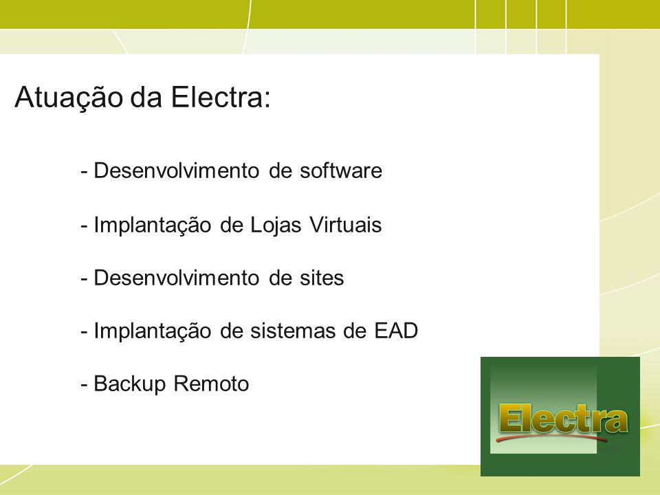 Atuação da Electra: - Desenvolvimento de software - Implantação de Lojas Virtuais - Desenvolvimento de sites - Implantação de sistemas de EAD - Backup Remoto