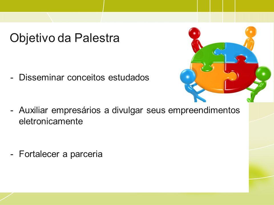 Objetivo da Palestra -Disseminar conceitos estudados -Auxiliar empresários a divulgar seus empreendimentos eletronicamente -Fortalecer a parceria