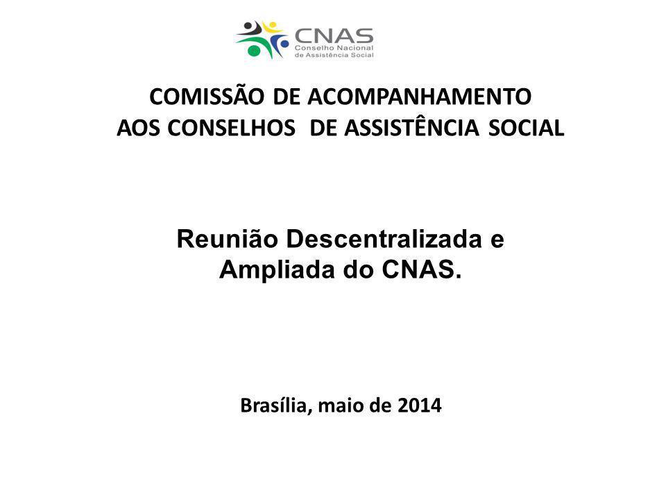 COMISSÃO DE ACOMPANHAMENTO AOS CONSELHOS DE ASSISTÊNCIA SOCIAL Reunião Descentralizada e Ampliada do CNAS. Brasília, maio de 2014