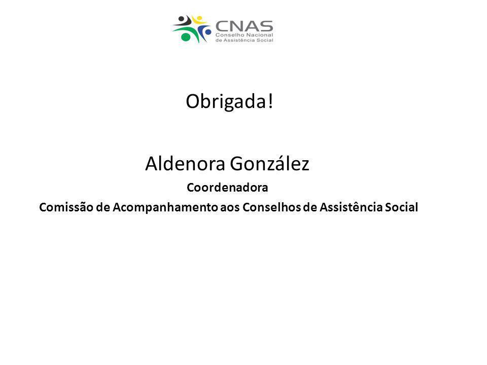 Obrigada! Aldenora González Coordenadora Comissão de Acompanhamento aos Conselhos de Assistência Social