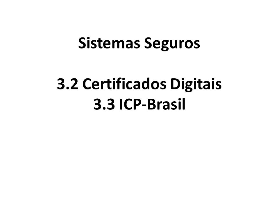 Sistemas Seguros 3.2 Certificados Digitais 3.3 ICP-Brasil