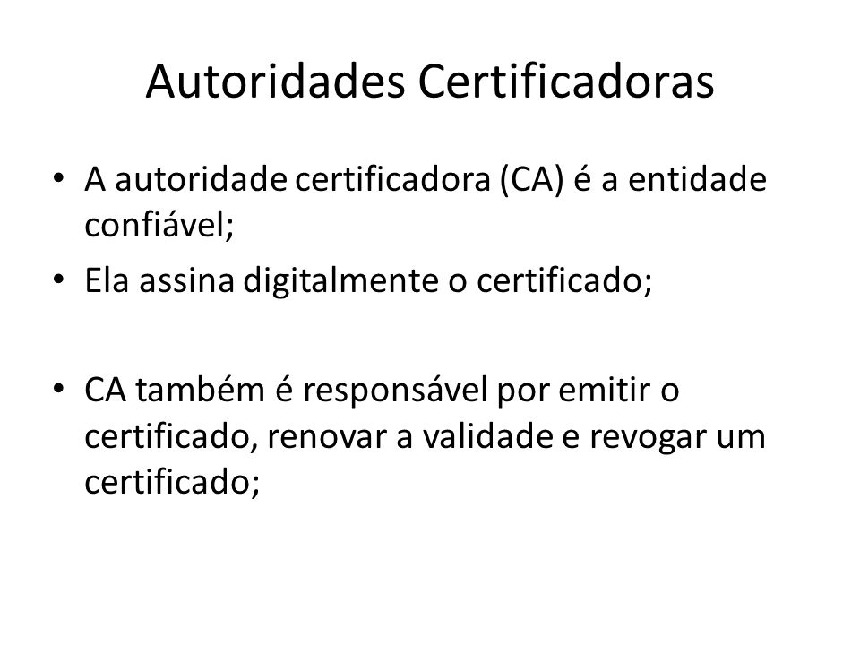 Autoridades Certificadoras A autoridade certificadora (CA) é a entidade confiável; Ela assina digitalmente o certificado; CA também é responsável por emitir o certificado, renovar a validade e revogar um certificado;