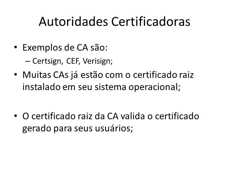 Autoridades Certificadoras Exemplos de CA são: – Certsign, CEF, Verisign; Muitas CAs já estão com o certificado raiz instalado em seu sistema operacional; O certificado raiz da CA valida o certificado gerado para seus usuários;