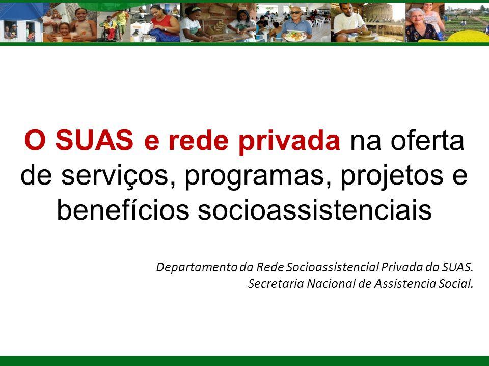 O SUAS e rede privada na oferta de serviços, programas, projetos e benefícios socioassistenciais Departamento da Rede Socioassistencial Privada do SUA