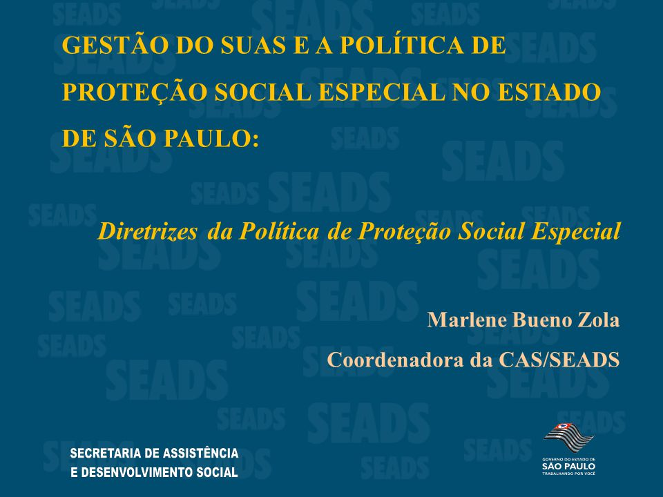 GESTÃO DO SUAS E A POLÍTICA DE PROTEÇÃO SOCIAL ESPECIAL NO ESTADO DE SÃO PAULO: Diretrizes da Política de Proteção Social Especial Marlene Bueno Zola Coordenadora da CAS/SEADS