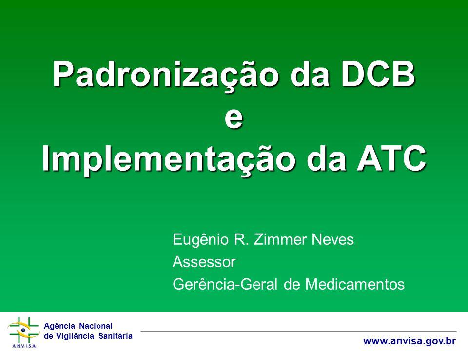 Agência Nacional de Vigilância Sanitária www.anvisa.gov.br Padronização da DCB e Implementação da ATC Eugênio R. Zimmer Neves Assessor Gerência-Geral