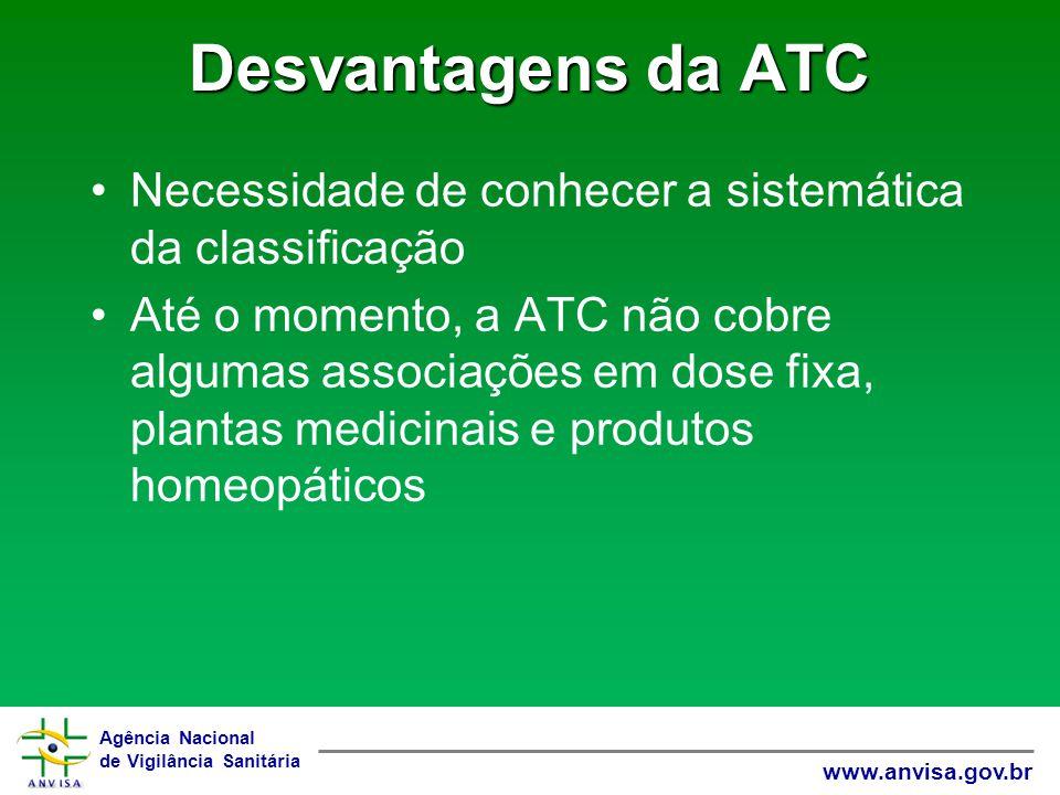 Agência Nacional de Vigilância Sanitária www.anvisa.gov.br Desvantagens da ATC Necessidade de conhecer a sistemática da classificação Até o momento, a