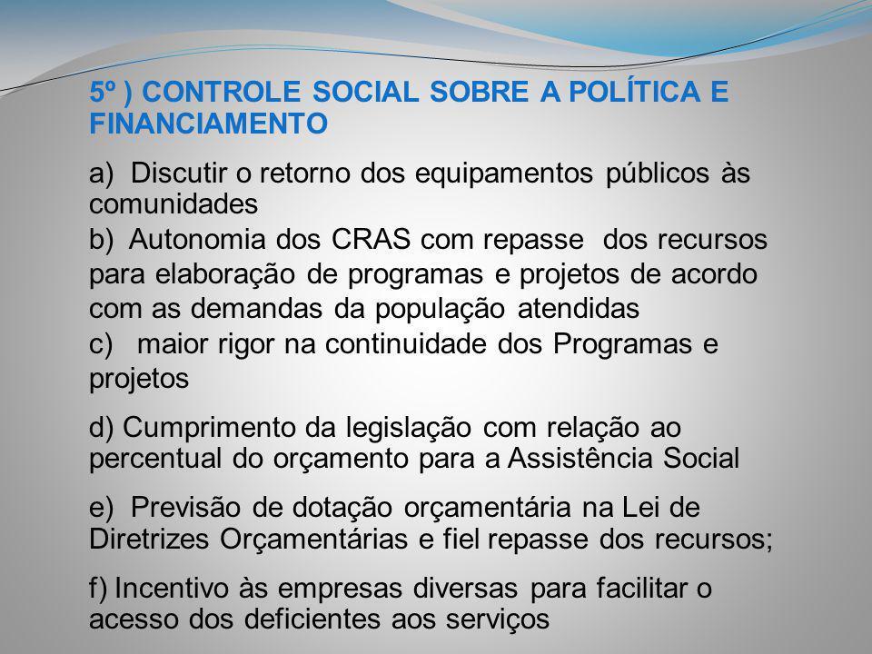 5º ) CONTROLE SOCIAL SOBRE A POLÍTICA E FINANCIAMENTO a) Discutir o retorno dos equipamentos públicos às comunidades b) Autonomia dos CRAS com repasse