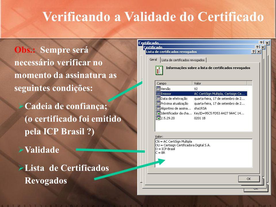 Verificando a Validade do Certificado Obs.: Sempre será necessário verificar no momento da assinatura as seguintes condições:  Cadeia de confiança; (o certificado foi emitido pela ICP Brasil ?)  Validade  Lista de Certificados Revogados