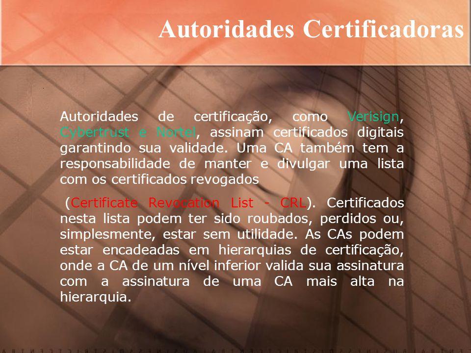 Autoridades Certificadoras Autoridades de certificação, como Verisign, Cybertrust e Nortel, assinam certificados digitais garantindo sua validade.