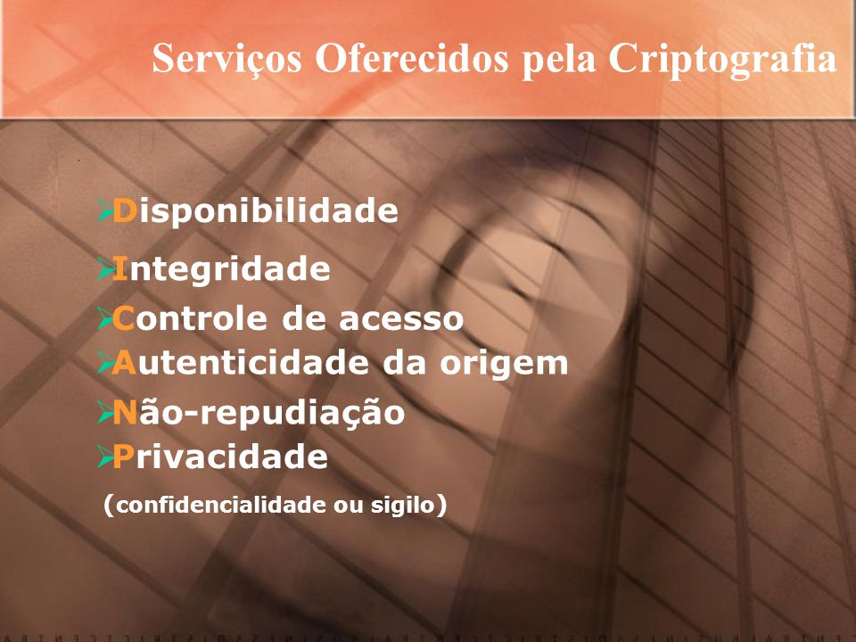 Serviços Oferecidos pela Criptografia  Integridade  Controle de acesso  Autenticidade da origem  Não-repudiação  Privacidade ( confidencialidade ou sigilo )  Disponibilidade