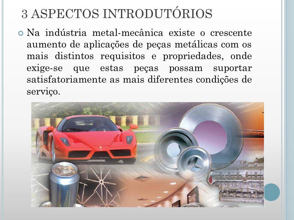 Na indústria metal-mecânica existe o crescente aumento de aplicações de peças metálicas com os mais distintos requisitos e propriedades, onde exige-se que estas peças possam suportar satisfatoriamente as mais diferentes condições de serviço.