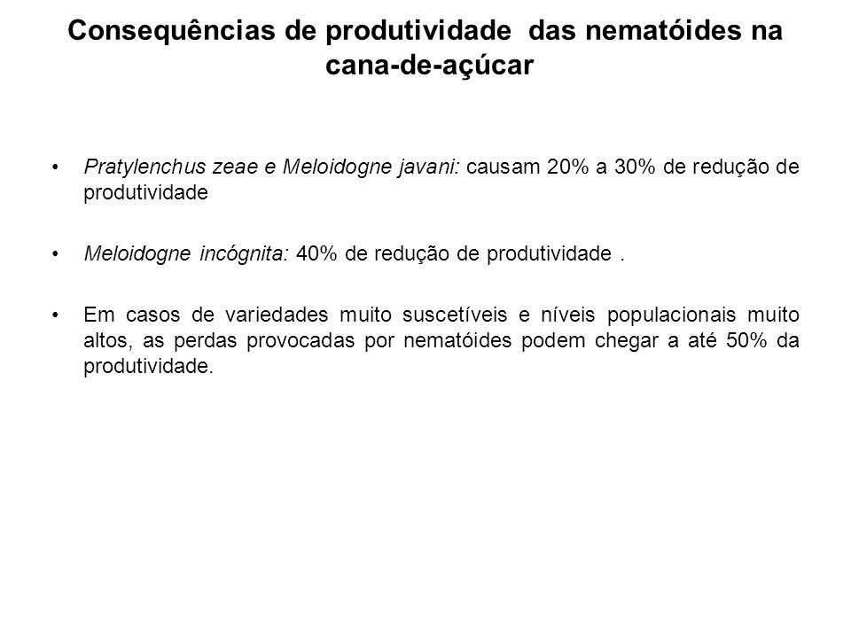 Consequências de produtividade das nematóides na cana-de-açúcar Pratylenchus zeae e Meloidogne javani: causam 20% a 30% de redução de produtividade Meloidogne incógnita: 40% de redução de produtividade.