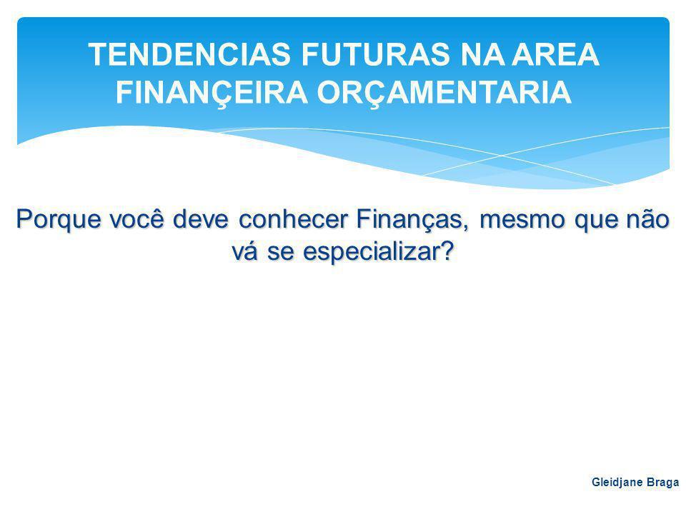 Porque você deve conhecer Finanças, mesmo que não vá se especializar? Gleidjane Braga TENDENCIAS FUTURAS NA AREA FINANÇEIRA ORÇAMENTARIA