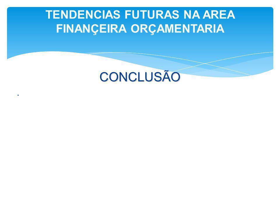 CONCLUSÃO. TENDENCIAS FUTURAS NA AREA FINANÇEIRA ORÇAMENTARIA