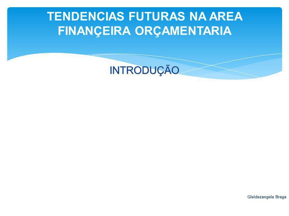 INTRODUÇÃO Gleidezangela Braga TENDENCIAS FUTURAS NA AREA FINANÇEIRA ORÇAMENTARIA
