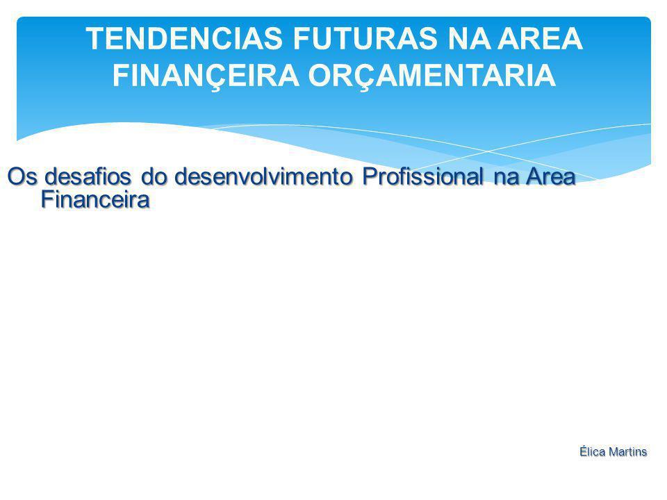 Os desafios do desenvolvimento Profissional na Area Financeira Élica Martins TENDENCIAS FUTURAS NA AREA FINANÇEIRA ORÇAMENTARIA
