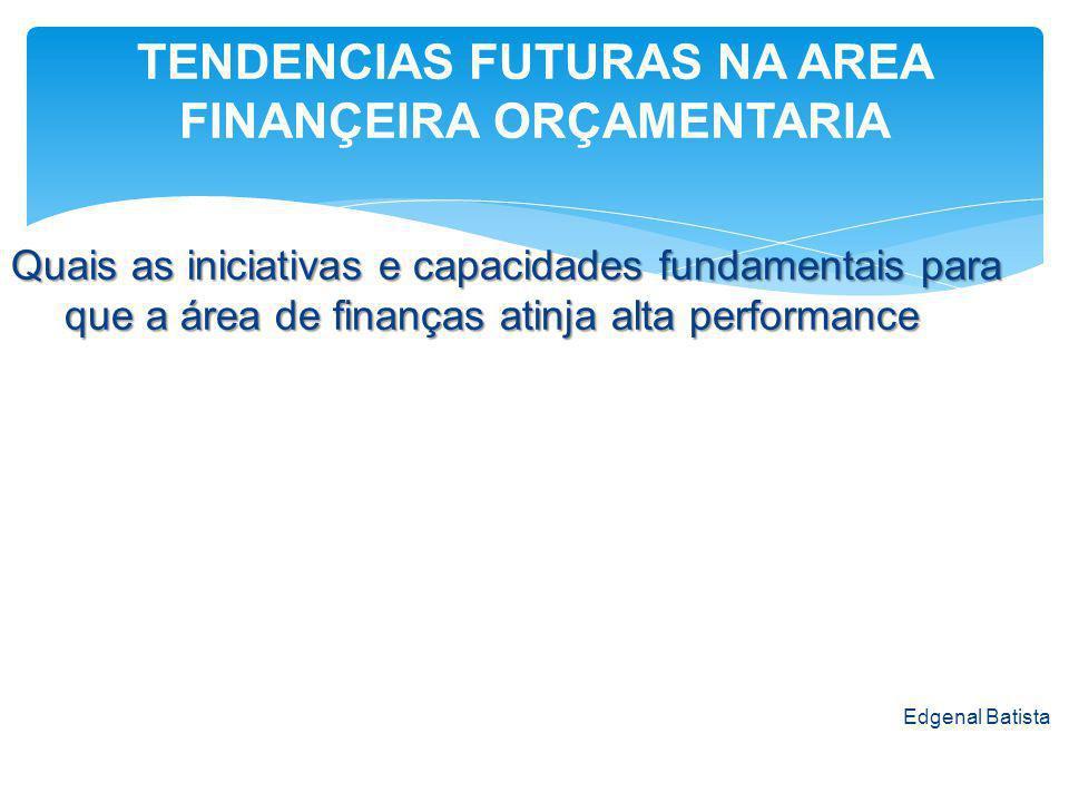Quais as iniciativas e capacidades fundamentais para que a área de finanças atinja alta performance Edgenal Batista TENDENCIAS FUTURAS NA AREA FINANÇEIRA ORÇAMENTARIA