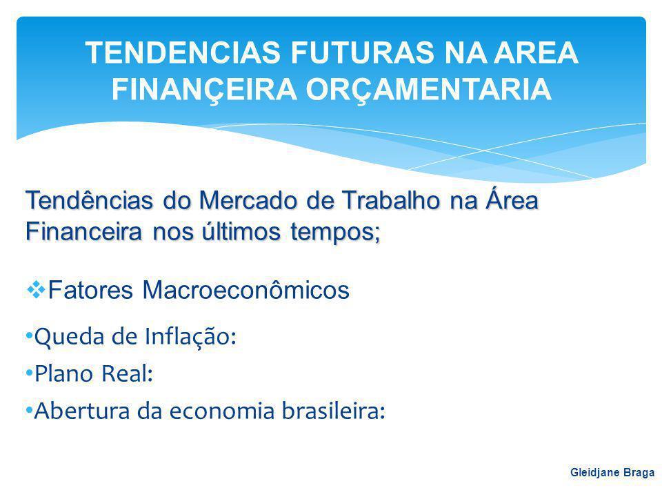 Tendências do Mercado de Trabalho na Área Financeira nos últimos tempos;  Fatores Macroeconômicos Queda de Inflação: Plano Real: Abertura da economia brasileira: Gleidjane Braga TENDENCIAS FUTURAS NA AREA FINANÇEIRA ORÇAMENTARIA