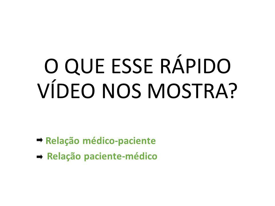 O QUE ESSE RÁPIDO VÍDEO NOS MOSTRA? Relação médico-paciente Relação paciente-médico