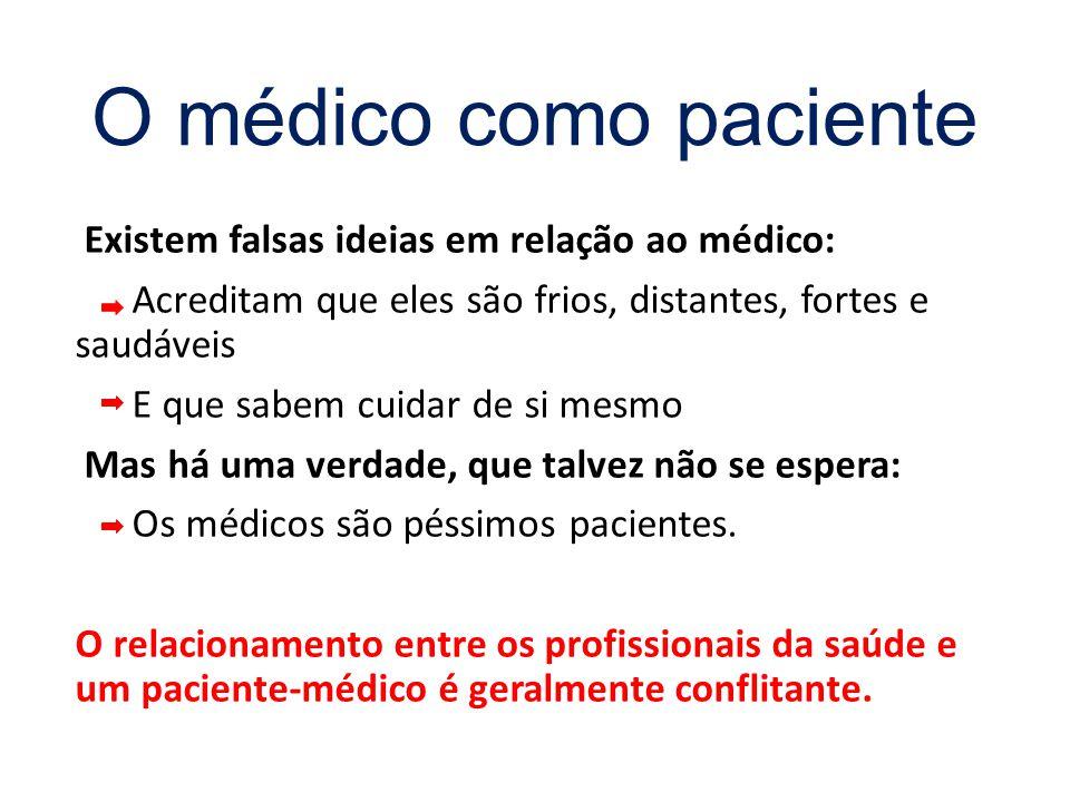 O médico como paciente Existem falsas ideias em relação ao médico: Acreditam que eles são frios, distantes, fortes e saudáveis E que sabem cuidar de si mesmo Mas há uma verdade, que talvez não se espera: Os médicos são péssimos pacientes.