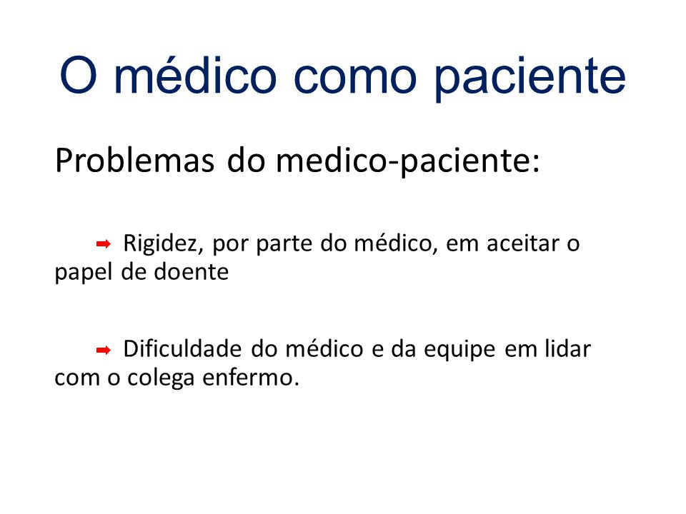 Problemas do medico-paciente: Rigidez, por parte do médico, em aceitar o papel de doente Dificuldade do médico e da equipe em lidar com o colega enfermo.